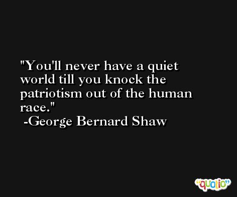 You'll never have a quiet world till you knock the patriotism out of the human race. -George Bernard Shaw