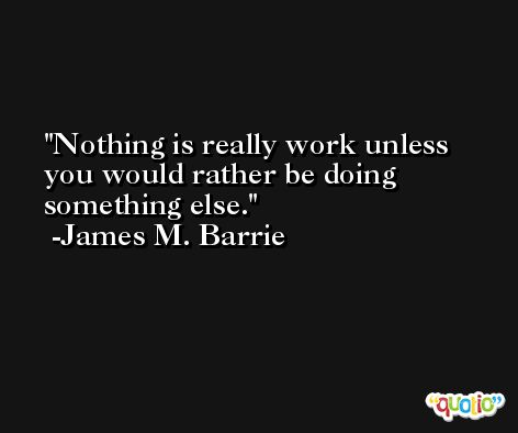 Nothing is really work unless you would rather be doing something else. -James M. Barrie