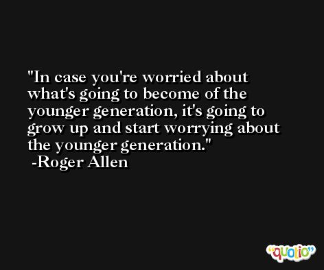 In case you're worried about what's going to become of the younger generation, it's going to grow up and start worrying about the younger generation. -Roger Allen