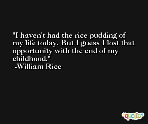 I haven't had the rice pudding of my life today. But I guess I lost that opportunity with the end of my childhood. -William Rice