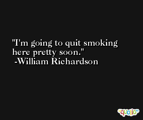 I'm going to quit smoking here pretty soon. -William Richardson