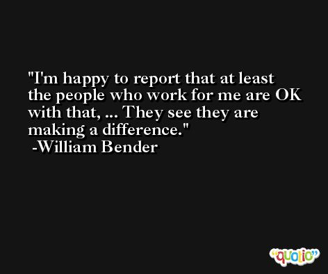 I'm happy to report that at least the people who work for me are OK with that, ... They see they are making a difference. -William Bender