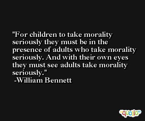 For children to take morality seriously they must be in the presence of adults who take morality seriously. And with their own eyes they must see adults take morality seriously. -William Bennett