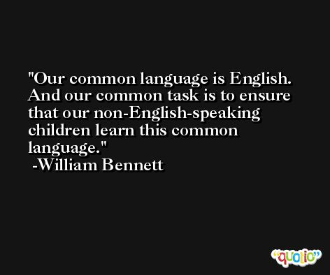 Our common language is English. And our common task is to ensure that our non-English-speaking children learn this common language. -William Bennett