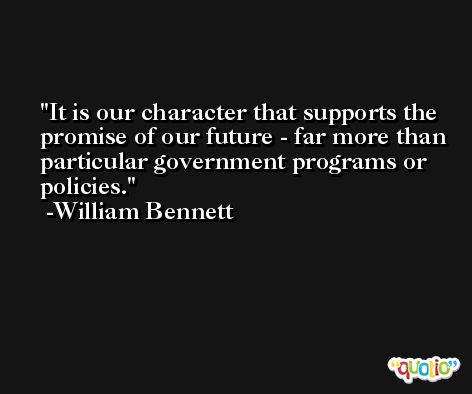 It is our character that supports the promise of our future - far more than particular government programs or policies. -William Bennett