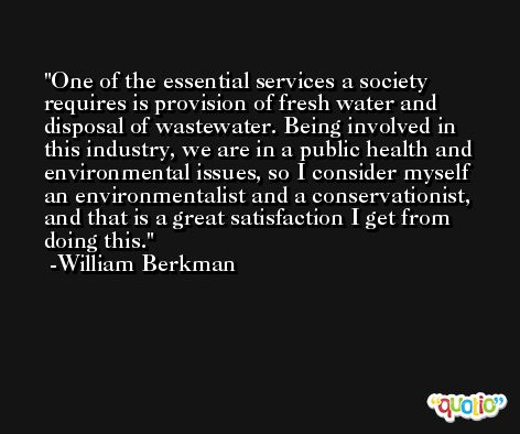 One of the essential services a society requires is provision of fresh water and disposal of wastewater. Being involved in this industry, we are in a public health and environmental issues, so I consider myself an environmentalist and a conservationist, and that is a great satisfaction I get from doing this. -William Berkman