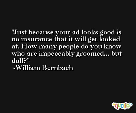Just because your ad looks good is no insurance that it will get looked at. How many people do you know who are impeccably groomed... but dull? -William Bernbach