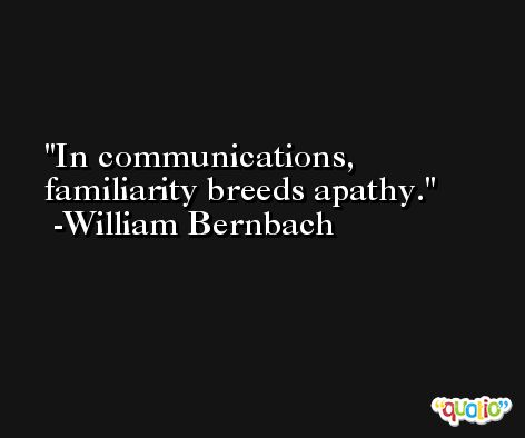 In communications, familiarity breeds apathy. -William Bernbach