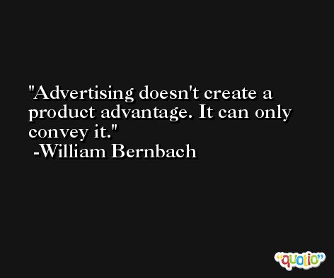 Advertising doesn't create a product advantage. It can only convey it. -William Bernbach