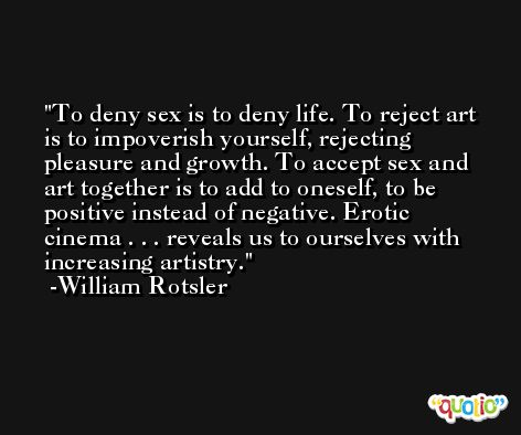 To deny sex is to deny life. To reject art is to impoverish yourself, rejecting pleasure and growth. To accept sex and art together is to add to oneself, to be positive instead of negative. Erotic cinema . . . reveals us to ourselves with increasing artistry. -William Rotsler