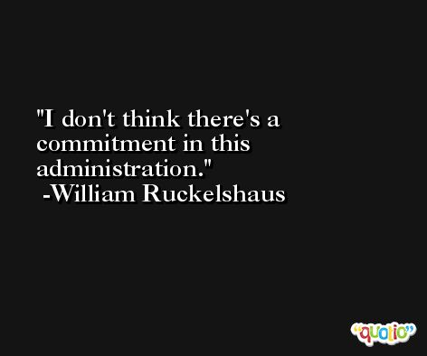 I don't think there's a commitment in this administration. -William Ruckelshaus