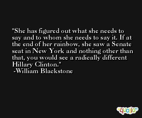 She has figured out what she needs to say and to whom she needs to say it. If at the end of her rainbow, she saw a Senate seat in New York and nothing other than that, you would see a radically different Hillary Clinton. -William Blackstone