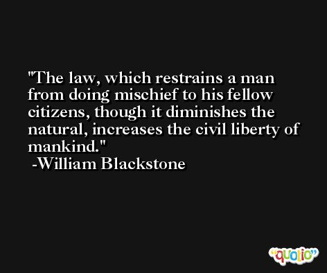 The law, which restrains a man from doing mischief to his fellow citizens, though it diminishes the natural, increases the civil liberty of mankind. -William Blackstone