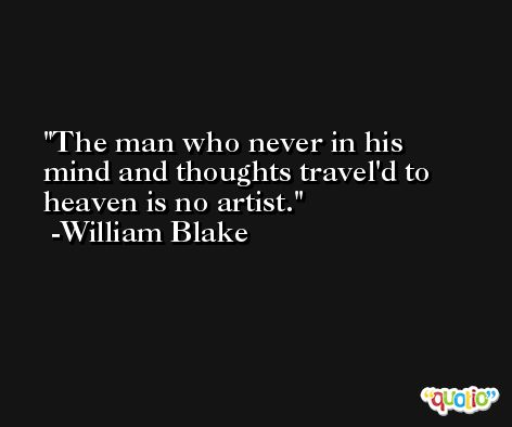 The man who never in his mind and thoughts travel'd to heaven is no artist. -William Blake