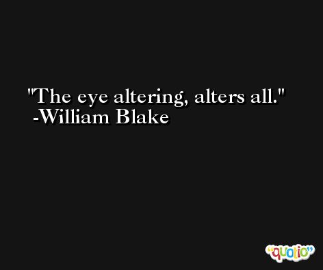 The eye altering, alters all. -William Blake