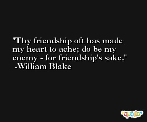 Thy friendship oft has made my heart to ache; do be my enemy - for friendship's sake. -William Blake