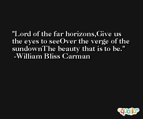 Lord of the far horizons,Give us the eyes to seeOver the verge of the sundownThe beauty that is to be. -William Bliss Carman