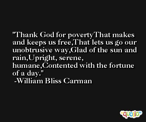 Thank God for povertyThat makes and keeps us free,That lets us go our unobtrusive way,Glad of the sun and rain,Upright, serene, humane,Contented with the fortune of a day. -William Bliss Carman