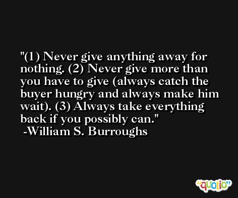 (1) Never give anything away for nothing. (2) Never give more than you have to give (always catch the buyer hungry and always make him wait). (3) Always take everything back if you possibly can. -William S. Burroughs