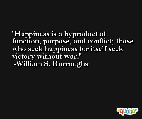 Happiness is a byproduct of function, purpose, and conflict; those who seek happiness for itself seek victory without war. -William S. Burroughs