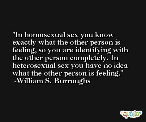 In homosexual sex you know exactly what the other person is feeling, so you are identifying with the other person completely. In heterosexual sex you have no idea what the other person is feeling. -William S. Burroughs