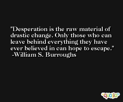 Desperation is the raw material of drastic change. Only those who can leave behind everything they have ever believed in can hope to escape. -William S. Burroughs