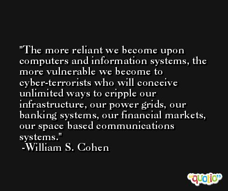 The more reliant we become upon computers and information systems, the more vulnerable we become to cyber-terrorists who will conceive unlimited ways to cripple our infrastructure, our power grids, our banking systems, our financial markets, our space based communications systems. -William S. Cohen