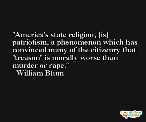 America's state religion, [is] patriotism, a phenomenon which has convinced many of the citizenry that 'treason' is morally worse than murder or rape. -William Blum