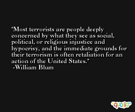 Most terrorists are people deeply concerned by what they see as social, political, or religious injustice and hypocrisy, and the immediate grounds for their terrorism is often retaliation for an action of the United States. -William Blum