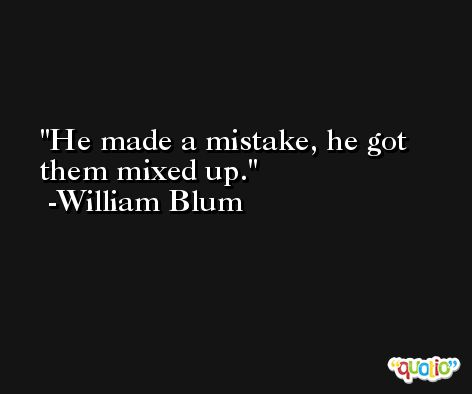 He made a mistake, he got them mixed up. -William Blum