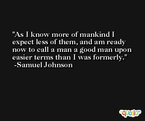 As I know more of mankind I expect less of them, and am ready now to call a man a good man upon easier terms than I was formerly. -Samuel Johnson
