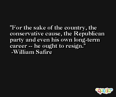 For the sake of the country, the conservative cause, the Republican party and even his own long-term career -- he ought to resign. -William Safire