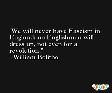 We will never have Fascism in England; no Englishman will dress up, not even for a revolution. -William Bolitho