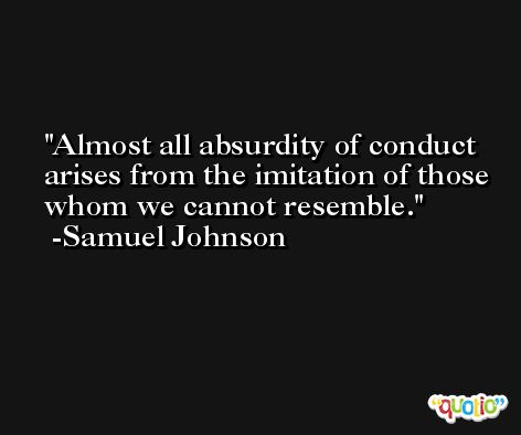 Almost all absurdity of conduct arises from the imitation of those whom we cannot resemble. -Samuel Johnson