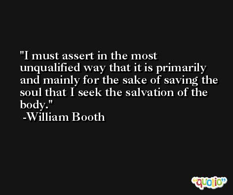 I must assert in the most unqualified way that it is primarily and mainly for the sake of saving the soul that I seek the salvation of the body. -William Booth