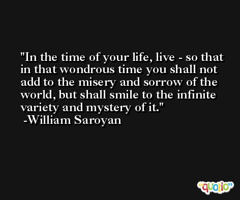 In the time of your life, live - so that in that wondrous time you shall not add to the misery and sorrow of the world, but shall smile to the infinite variety and mystery of it. -William Saroyan