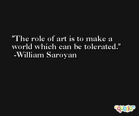 The role of art is to make a world which can be tolerated. -William Saroyan