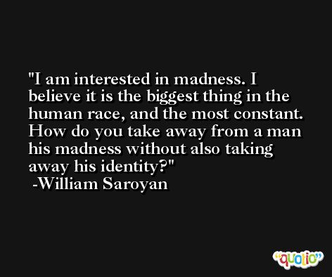 I am interested in madness. I believe it is the biggest thing in the human race, and the most constant. How do you take away from a man his madness without also taking away his identity? -William Saroyan