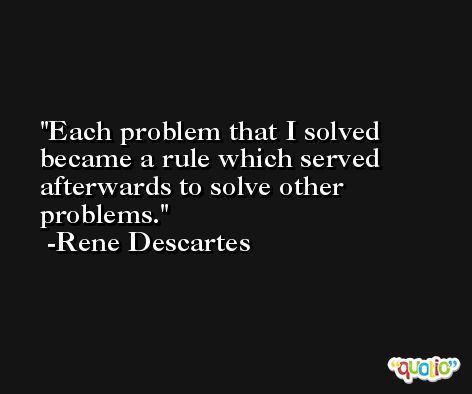 Each problem that I solved became a rule which served afterwards to solve other problems. -Rene Descartes