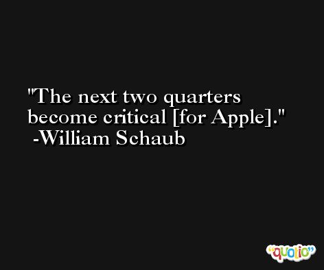 The next two quarters become critical [for Apple]. -William Schaub