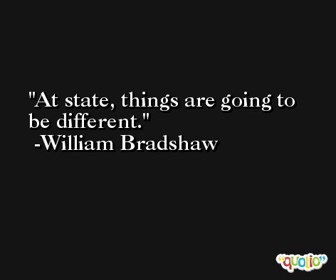 At state, things are going to be different. -William Bradshaw