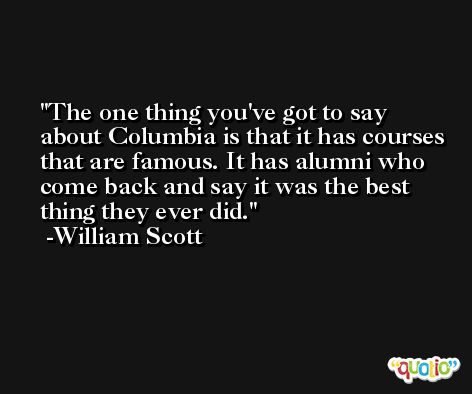 The one thing you've got to say about Columbia is that it has courses that are famous. It has alumni who come back and say it was the best thing they ever did. -William Scott