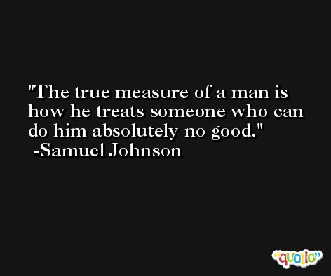 The true measure of a man is how he treats someone who can do him absolutely no good. -Samuel Johnson