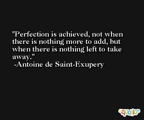 Perfection is achieved, not when there is nothing more to add, but when there is nothing left to take away. -Antoine de Saint-Exupery