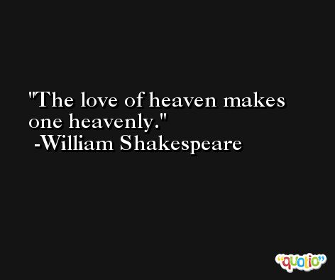 The love of heaven makes one heavenly. -William Shakespeare