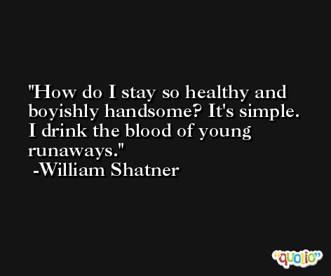 How do I stay so healthy and boyishly handsome? It's simple. I drink the blood of young runaways. -William Shatner