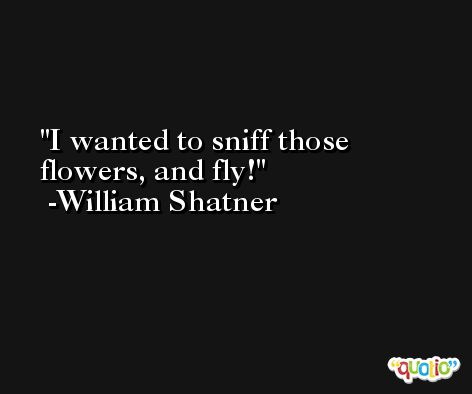 I wanted to sniff those flowers, and fly! -William Shatner