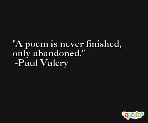A poem is never finished, only abandoned. -Paul Valery