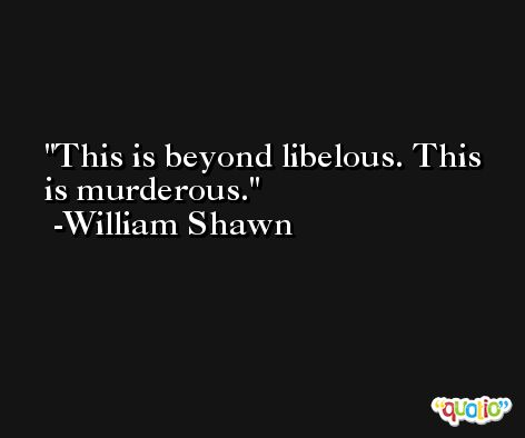 This is beyond libelous. This is murderous. -William Shawn