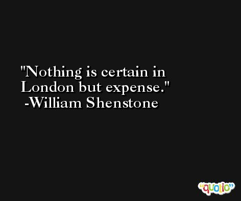 Nothing is certain in London but expense. -William Shenstone